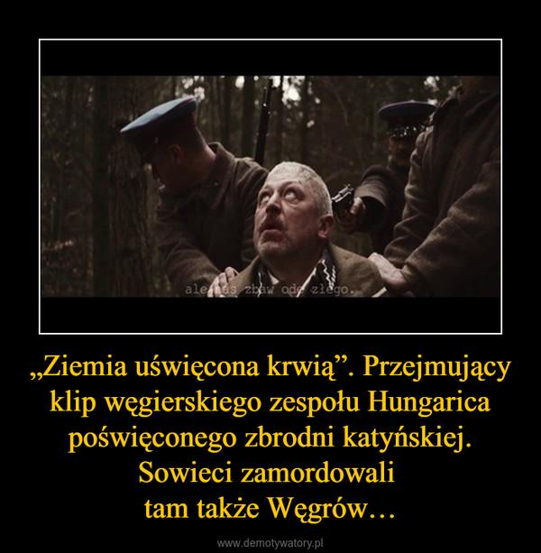 """""""Ziemia uświęcona krwią"""". Przejmujący klip węgierskiego zespołu Hungarica poświęconego zbrodni katyńskiej. Sowieci zamordowali tam także Węgrów… –"""