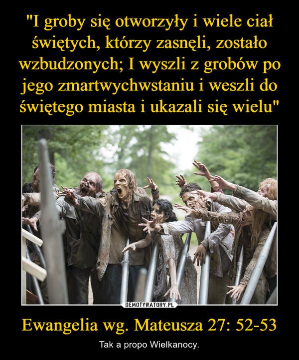 Ewangelia wg. Mateusza 27: 52-53 – Tak a propo Wielkanocy.