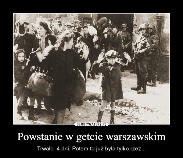 Powstanie w getcie warszawskim – Trwało  4 dni. Potem to już była tylko rzeź...