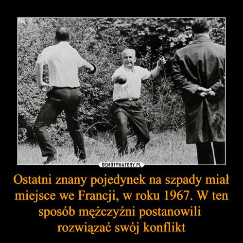 Ostatni znany pojedynek na szpady miał miejsce we Francji, w roku 1967. W ten sposób mężczyźni postanowili  rozwiązać swój konflikt