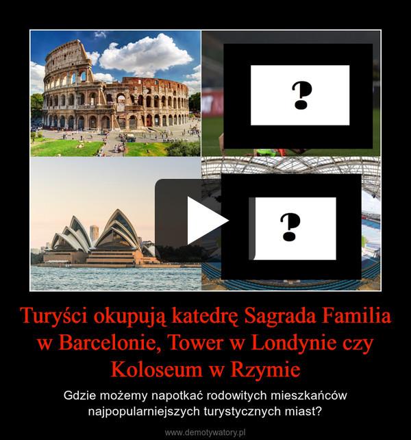 Turyści okupują katedrę Sagrada Familia w Barcelonie, Tower w Londynie czy Koloseum w Rzymie – Gdzie możemy napotkać rodowitych mieszkańców najpopularniejszych turystycznych miast?