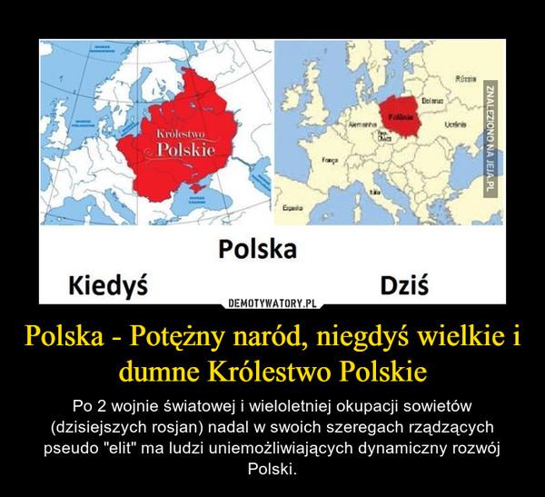 """Polska - Potężny naród, niegdyś wielkie i dumne Królestwo Polskie – Po 2 wojnie światowej i wieloletniej okupacji sowietów (dzisiejszych rosjan) nadal w swoich szeregach rządzących pseudo """"elit"""" ma ludzi uniemożliwiających dynamiczny rozwój Polski."""