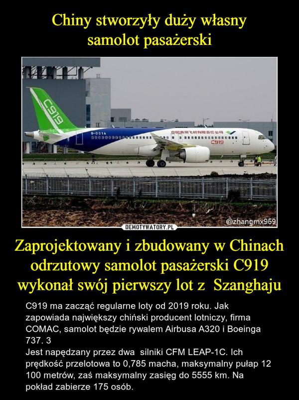 Zaprojektowany i zbudowany w Chinach odrzutowy samolot pasażerski C919 wykonał swój pierwszy lot z  Szanghaju – C919 ma zacząć regularne loty od 2019 roku. Jak zapowiada największy chiński producent lotniczy, firma COMAC, samolot będzie rywalem Airbusa A320 i Boeinga 737. 3Jest napędzany przez dwa  silniki CFM LEAP-1C. Ich prędkość przelotowa to 0,785 macha, maksymalny pułap 12 100 metrów, zaś maksymalny zasięg do 5555 km. Na pokład zabierze 175 osób.