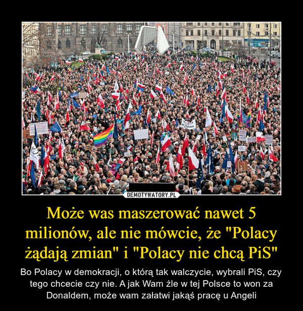 """Może was maszerować nawet 5 milionów, ale nie mówcie, że """"Polacy żądają zmian"""" i """"Polacy nie chcą PiS"""" – Bo Polacy w demokracji, o którą tak walczycie, wybrali PiS, czy tego chcecie czy nie. A jak Wam źle w tej Polsce to won za Donaldem, może wam załatwi jakąś pracę u Angeli"""