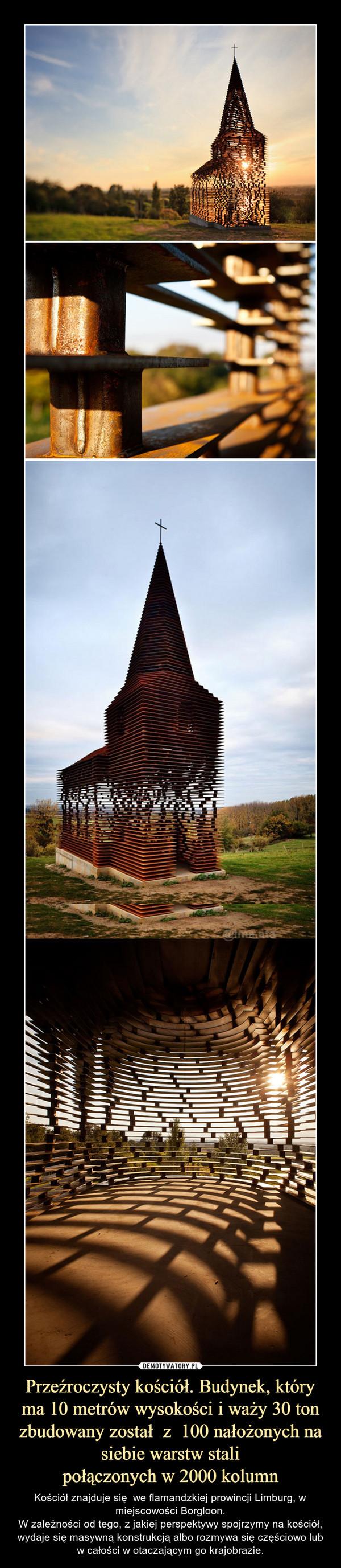 Przeźroczysty kościół. Budynek, który ma 10 metrów wysokości i waży 30 ton zbudowany został  z  100 nałożonych na siebie warstw stalipołączonych w 2000 kolumn – Kościół znajduje się  we flamandzkiej prowincji Limburg, w miejscowości Borgloon.W zależności od tego, z jakiej perspektywy spojrzymy na kościół, wydaje się masywną konstrukcją albo rozmywa się częściowo lub w całości w otaczającym go krajobrazie.