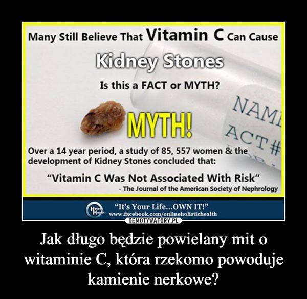 Jak długo będzie powielany mit o witaminie C, która rzekomo powoduje kamienie nerkowe? –