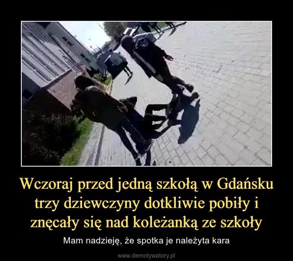 Wczoraj przed jedną szkołą w Gdańsku trzy dziewczyny dotkliwie pobiły i znęcały się nad koleżanką ze szkoły – Mam nadzieję, że spotka je należyta kara