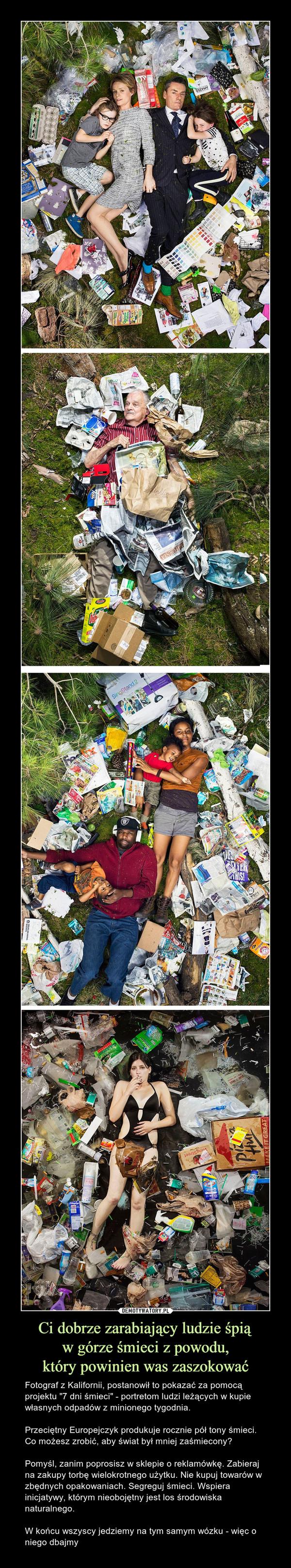 """Ci dobrze zarabiający ludzie śpiąw górze śmieci z powodu,który powinien was zaszokować – Fotograf z Kalifornii, postanowił to pokazać za pomocą projektu """"7 dni śmieci"""" - portretom ludzi leżących w kupie własnych odpadów z minionego tygodnia.Przeciętny Europejczyk produkuje rocznie pół tony śmieci. Co możesz zrobić, aby świat był mniej zaśmiecony?Pomyśl, zanim poprosisz w sklepie o reklamówkę. Zabieraj na zakupy torbę wielokrotnego użytku. Nie kupuj towarów w zbędnych opakowaniach. Segreguj śmieci. Wspiera inicjatywy, którym nieobojętny jest los środowiska naturalnego.W końcu wszyscy jedziemy na tym samym wózku - więc o niego dbajmy"""