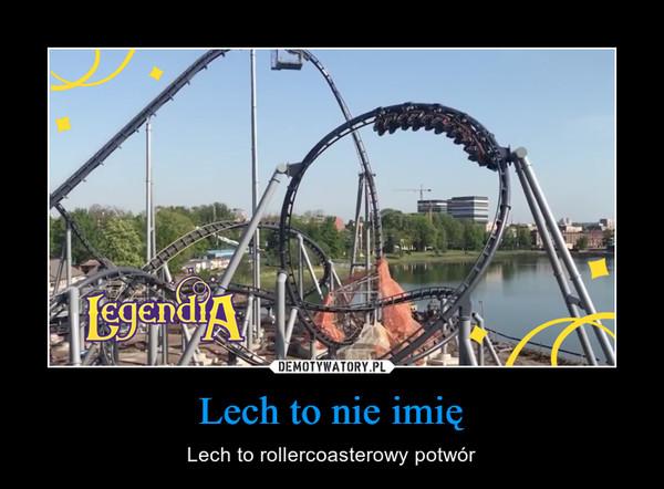 Lech to nie imię – Lech to rollercoasterowy potwór