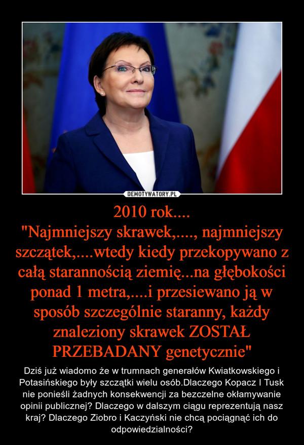 """2010 rok....""""Najmniejszy skrawek,...., najmniejszy szczątek,....wtedy kiedy przekopywano z całą starannością ziemię...na głębokości ponad 1 metra,....i przesiewano ją w sposób szczególnie staranny, każdy znaleziony skrawek ZOSTAŁ PRZEBADANY genetycznie"""" – Dziś już wiadomo że w trumnach generałów Kwiatkowskiego i Potasińskiego były szczątki wielu osób.Dlaczego Kopacz I Tusk nie ponieśli żadnych konsekwencji za bezczelne okłamywanie opinii publicznej? Dlaczego w dalszym ciągu reprezentują nasz kraj? Dlaczego Ziobro i Kaczyński nie chcą pociągnąć ich do odpowiedzialności?"""