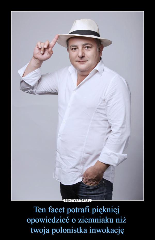 Ten facet potrafi piękniej opowiedzieć o ziemniaku niż twoja polonistka inwokację –