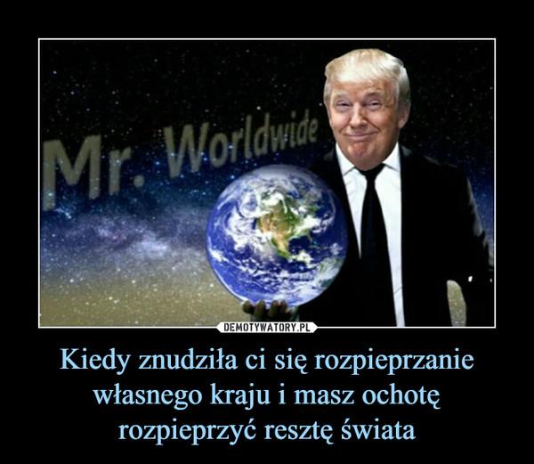 Kiedy znudziła ci się rozpieprzanie własnego kraju i masz ochotę rozpieprzyć resztę świata –