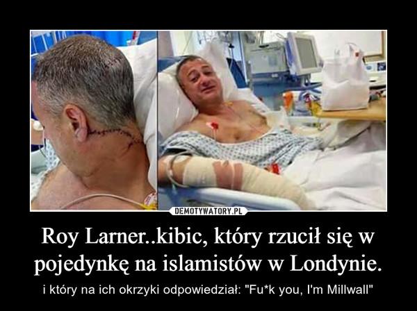 """Roy Larner..kibic, który rzucił się w pojedynkę na islamistów w Londynie. – i który na ich okrzyki odpowiedział: """"Fu*k you, I'm Millwall"""""""