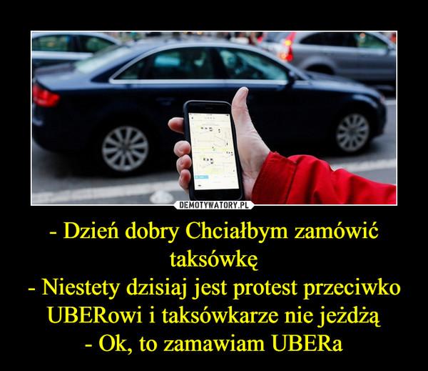 - Dzień dobry Chciałbym zamówić taksówkę- Niestety dzisiaj jest protest przeciwko UBERowi i taksówkarze nie jeżdżą- Ok, to zamawiam UBERa –