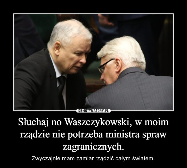 Słuchaj no Waszczykowski, w moim rządzie nie potrzeba ministra spraw zagranicznych. – Zwyczajnie mam zamiar rządzić całym światem.