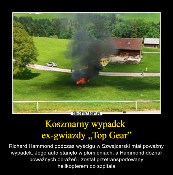 """Koszmarny wypadek ex-gwiazdy """"Top Gear"""" – Richard Hammond podczas wyścigu w Szwajcarski miał poważny wypadek. Jego auto stanęło w płomieniach, a Hammond doznał poważnych obrażeń i został przetransportowanyhelikopterem do szpitala"""