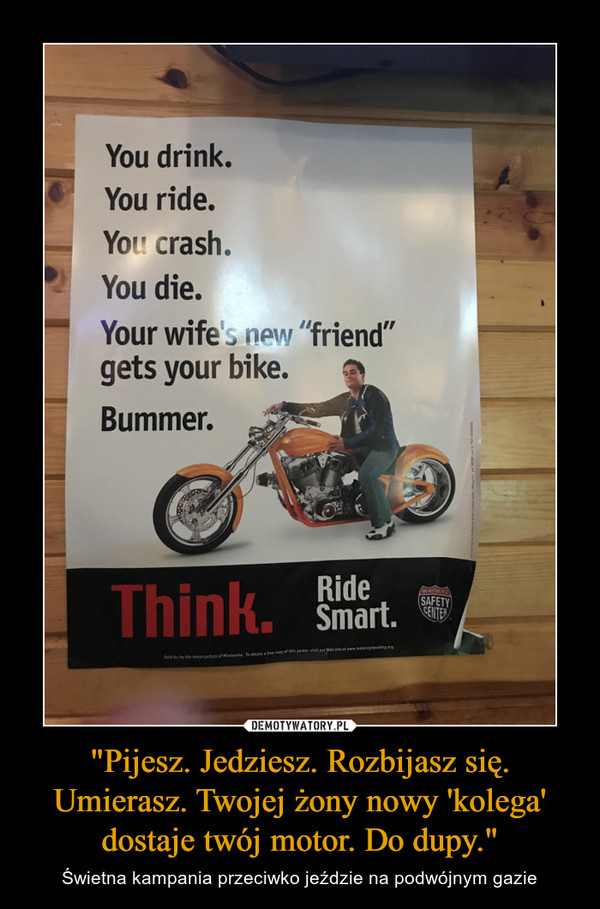"""""""Pijesz. Jedziesz. Rozbijasz się. Umierasz. Twojej żony nowy 'kolega' dostaje twój motor. Do dupy."""" – Świetna kampania przeciwko jeździe na podwójnym gazie You drink. You ride. You. crash, You die. Your wife friend"""" gets your bike. Bummer."""