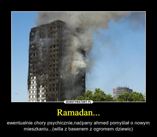 Ramadan... – ewentualnie chory psychicznie,naćpany ahmed pomyślał o nowym mieszkaniu...(willa z basenem z ogromem dziewic)