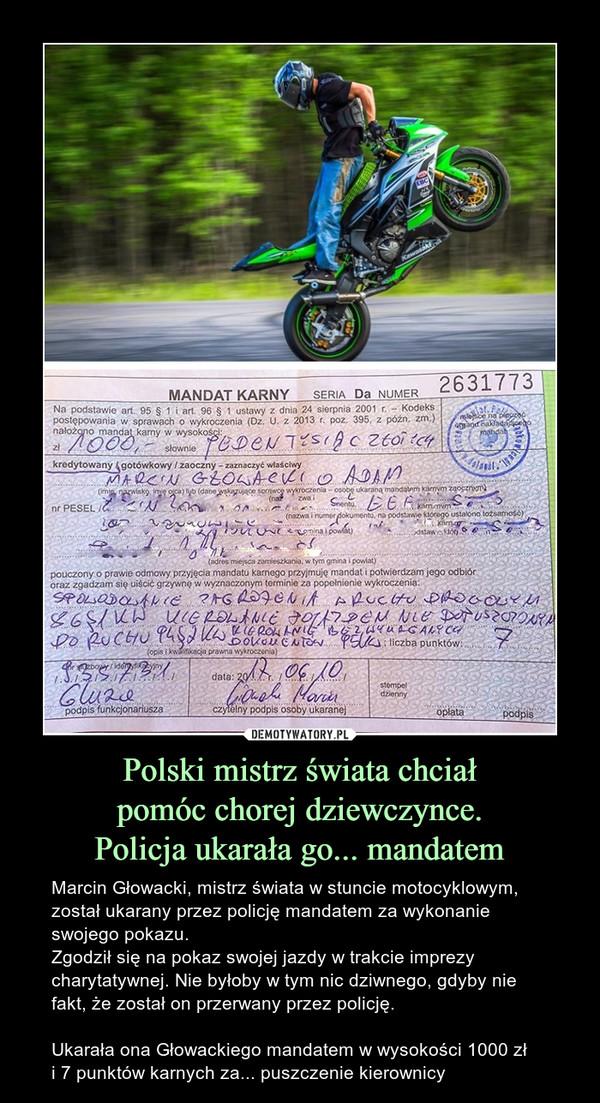 Polski mistrz świata chciałpomóc chorej dziewczynce.Policja ukarała go... mandatem – Marcin Głowacki, mistrz świata w stuncie motocyklowym, został ukarany przez policję mandatem za wykonanie swojego pokazu.Zgodził się na pokaz swojej jazdy w trakcie imprezy charytatywnej. Nie byłoby w tym nic dziwnego, gdyby nie fakt, że został on przerwany przez policję.Ukarała ona Głowackiego mandatem w wysokości 1000 złi 7 punktów karnych za... puszczenie kierownicy