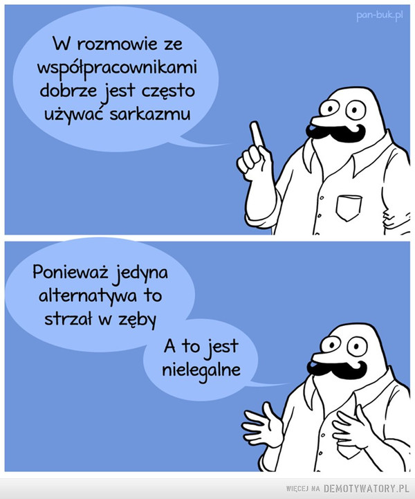 Sarkazm –  W rozmowie ze współpracownikami dobrze jest często używać sarkazmu Ponieważ jedyna alternatywa to strzał w zęby A to jest nielegalne