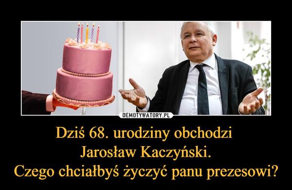 Dziś 68. urodziny obchodzi Jarosław Kaczyński.Czego chciałbyś życzyć panu prezesowi? –
