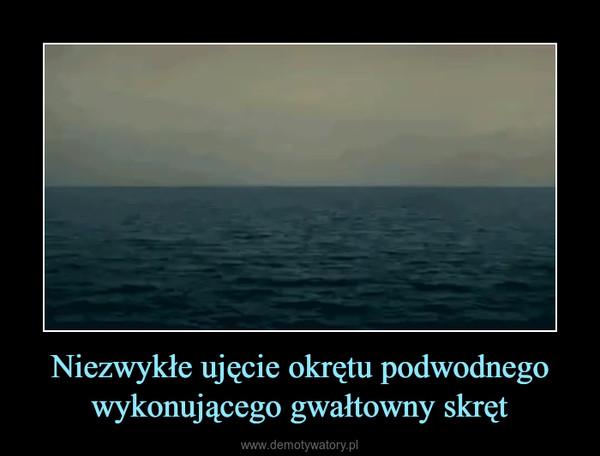 Niezwykłe ujęcie okrętu podwodnego wykonującego gwałtowny skręt –
