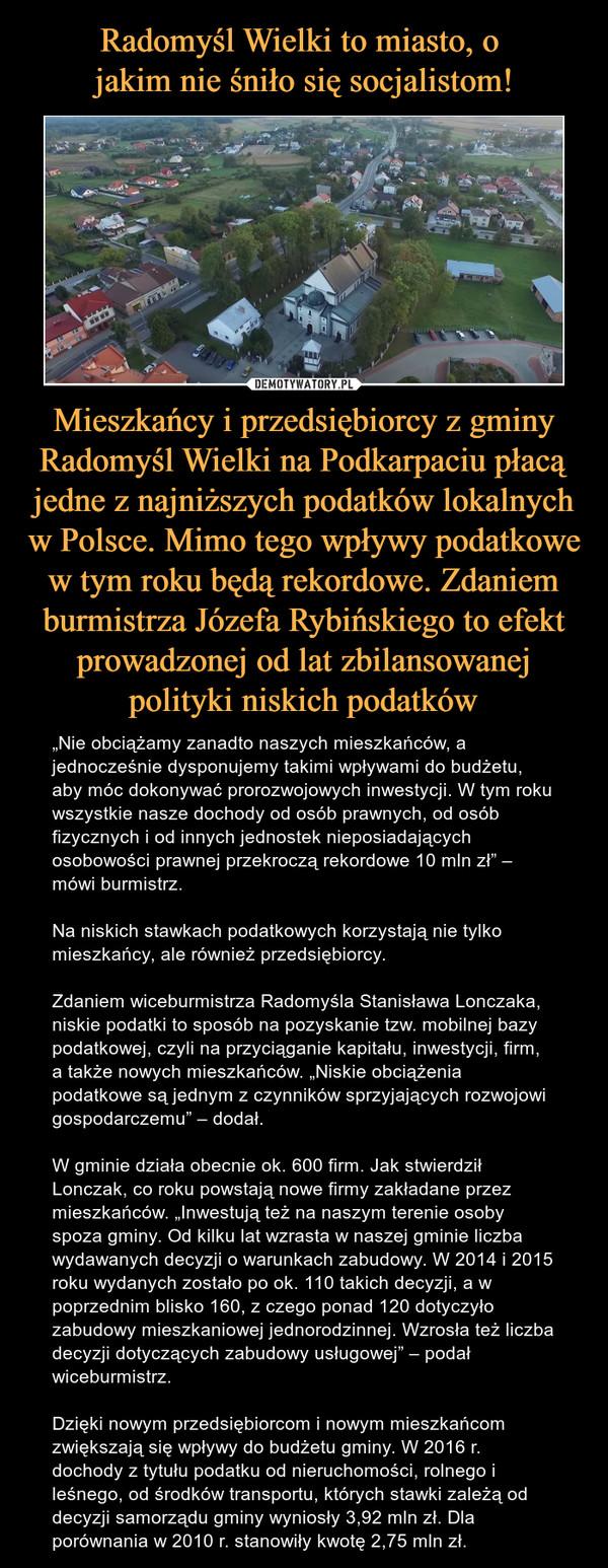 """Mieszkańcy i przedsiębiorcy z gminy Radomyśl Wielki na Podkarpaciu płacą jedne z najniższych podatków lokalnych w Polsce. Mimo tego wpływy podatkowe w tym roku będą rekordowe. Zdaniem burmistrza Józefa Rybińskiego to efekt prowadzonej od lat zbilansowanej polityki niskich podatków – """"Nie obciążamy zanadto naszych mieszkańców, a jednocześnie dysponujemy takimi wpływami do budżetu, aby móc dokonywać prorozwojowych inwestycji. W tym roku wszystkie nasze dochody od osób prawnych, od osób fizycznych i od innych jednostek nieposiadających osobowości prawnej przekroczą rekordowe 10 mln zł"""" – mówi burmistrz.Na niskich stawkach podatkowych korzystają nie tylko mieszkańcy, ale również przedsiębiorcy.Zdaniem wiceburmistrza Radomyśla Stanisława Lonczaka, niskie podatki to sposób na pozyskanie tzw. mobilnej bazy podatkowej, czyli na przyciąganie kapitału, inwestycji, firm, a także nowych mieszkańców. """"Niskie obciążenia podatkowe są jednym z czynników sprzyjających rozwojowi gospodarczemu"""" – dodał.W gminie działa obecnie ok. 600 firm. Jak stwierdził Lonczak, co roku powstają nowe firmy zakładane przez mieszkańców. """"Inwestują też na naszym terenie osoby spoza gminy. Od kilku lat wzrasta w naszej gminie liczba wydawanych decyzji o warunkach zabudowy. W 2014 i 2015 roku wydanych zostało po ok. 110 takich decyzji, a w poprzednim blisko 160, z czego ponad 120 dotyczyło zabudowy mieszkaniowej jednorodzinnej. Wzrosła też liczba decyzji dotyczących zabudowy usługowej"""" – podał wiceburmistrz.Dzięki nowym przedsiębiorcom i nowym mieszkańcom zwiększają się wpływy do budżetu gminy. W 2016 r. dochody z tytułu podatku od nieruchomości, rolnego i leśnego, od środków transportu, których stawki zależą od decyzji samorządu gminy wyniosły 3,92 mln zł. Dla porównania w 2010 r. stanowiły kwotę 2,75 mln zł."""