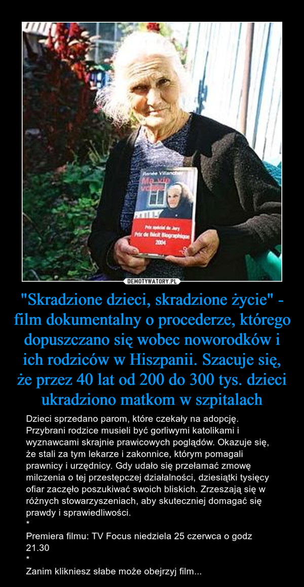 """""""Skradzione dzieci, skradzione życie"""" - film dokumentalny o procederze, którego dopuszczano się wobec noworodków i ich rodziców w Hiszpanii. Szacuje się, że przez 40 lat od 200 do 300 tys. dzieci ukradziono matkom w szpitalach – Dzieci sprzedano parom, które czekały na adopcję. Przybrani rodzice musieli być gorliwymi katolikami i wyznawcami skrajnie prawicowych poglądów. Okazuje się, że stali za tym lekarze i zakonnice, którym pomagali prawnicy i urzędnicy. Gdy udało się przełamać zmowę milczenia o tej przestępczej działalności, dziesiątki tysięcy ofiar zaczęło poszukiwać swoich bliskich. Zrzeszają się w różnych stowarzyszeniach, aby skuteczniej domagać się prawdy i sprawiedliwości.*Premiera filmu: TV Focus niedziela 25 czerwca o godz 21.30*Zanim klikniesz słabe może obejrzyj film..."""