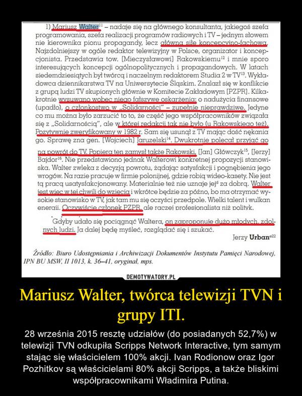 Mariusz Walter, twórca telewizji TVN i grupy ITI. – 28 września 2015 resztę udziałów (do posiadanych 52,7%) w telewizji TVN odkupiła Scripps Network Interactive, tym samym stając się właścicielem 100% akcji. Ivan Rodionow oraz Igor Pozhitkov są właścicielami 80% akcji Scripps, a także bliskimi współpracownikami Władimira Putina.