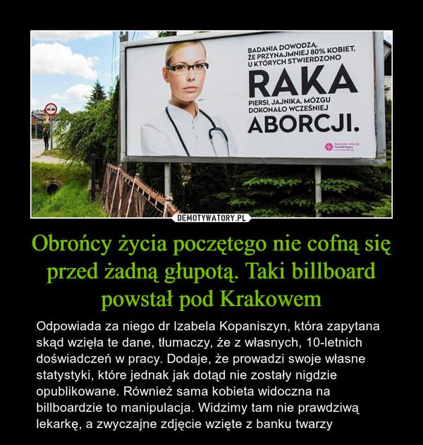 Obrońcy życia poczętego nie cofną się przed żadną głupotą. Taki billboard powstał pod Krakowem – Odpowiada za niego dr Izabela Kopaniszyn, która zapytana skąd wzięła te dane, tłumaczy, że z własnych, 10-letnich doświadczeń w pracy. Dodaje, że prowadzi swoje własne statystyki, które jednak jak dotąd nie zostały nigdzie opublikowane. Również sama kobieta widoczna na billboardzie to manipulacja. Widzimy tam nie prawdziwą lekarkę, a zwyczajne zdjęcie wzięte z banku twarzy