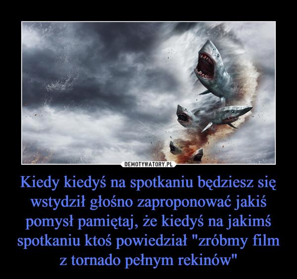 """Kiedy kiedyś na spotkaniu będziesz się wstydził głośno zaproponować jakiś pomysł pamiętaj, że kiedyś na jakimś spotkaniu ktoś powiedział """"zróbmy film z tornado pełnym rekinów"""" –"""