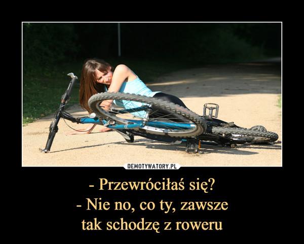 - Przewróciłaś się?- Nie no, co ty, zawszetak schodzę z roweru –