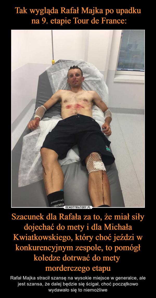 Szacunek dla Rafała za to, że miał siły dojechać do mety i dla Michała Kwiatkowskiego, który choć jeździ w konkurencyjnym zespole, to pomógł koledze dotrwać do mety morderczego etapu – Rafał Majka stracił szansę na wysokie miejsce w generalce, ale jest szansa, że dalej będzie się ścigał, choć początkowo wydawało się to niemożliwe