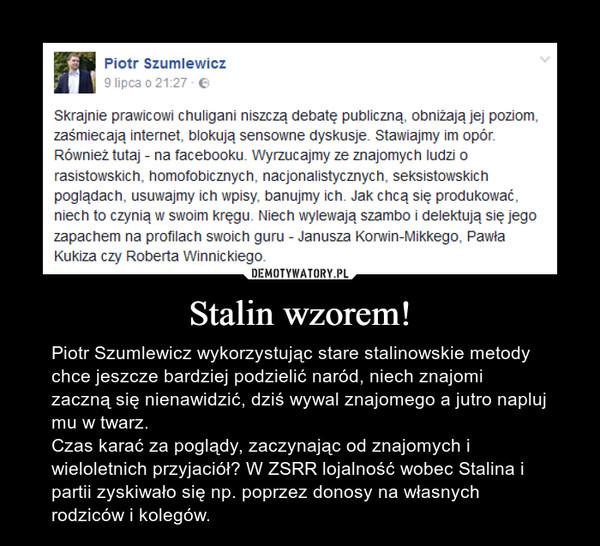 Stalin wzorem! – Piotr Szumlewicz wykorzystując stare stalinowskie metody chce jeszcze bardziej podzielić naród, niech znajomi zaczną się nienawidzić, dziś wywal znajomego a jutro napluj mu w twarz. Czas karać za poglądy, zaczynając od znajomych i wieloletnich przyjaciół? W ZSRR lojalność wobec Stalina i partii zyskiwało się np. poprzez donosy na własnych rodziców i kolegów.