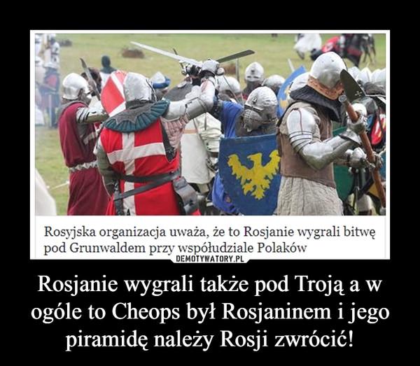 Rosjanie wygrali także pod Troją a w ogóle to Cheops był Rosjaninem i jego piramidę należy Rosji zwrócić! –