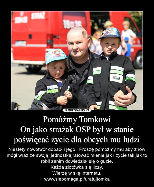 Pomóżmy TomkowiOn jako strażak OSP był w stanie poświęcać życie dla obcych mu ludzi – Niestety nowotwór dopadł i jego.  Proszę pomóżmy mu aby znów mógł wraz ze swoją  jednostką ratować mienie jak i życie tak jak to robił zanim dowiedział się o guzie.Każda złotówka się liczy.Wierzę w siłę internetu.www.siepomaga.pl/uratujtomka