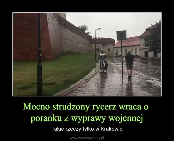 Mocno strudzony rycerz wraca o poranku z wyprawy wojennej – Takie rzeczy tylko w Krakowie