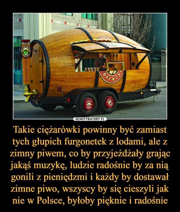Takie ciężarówki powinny być zamiast tych głupich furgonetek z lodami, ale z zimny piwem, co by przyjeżdżały grając jakąś muzykę, ludzie radośnie by za nią gonili z pieniędzmi i każdy by dostawał zimne piwo, wszyscy by się cieszyli jak nie w Polsce, byłoby pięknie i radośnie –