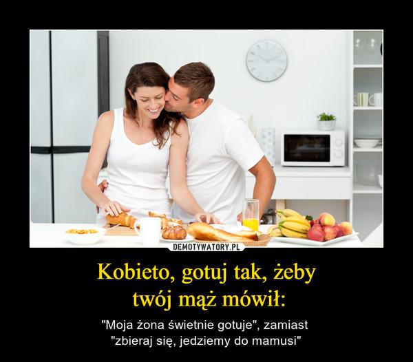 """Kobieto, gotuj tak, żeby twój mąż mówił: – """"Moja żona świetnie gotuje"""", zamiast """"zbieraj się, jedziemy do mamusi"""""""