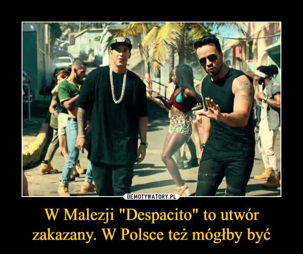 """W Malezji """"Despacito"""" to utwór zakazany. W Polsce też mógłby być –"""