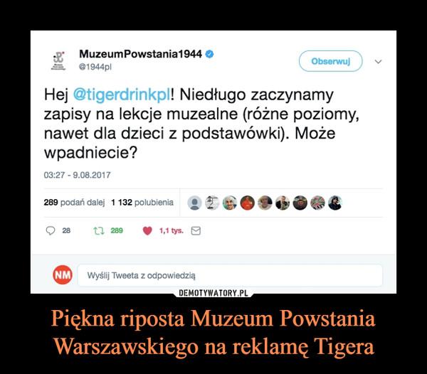 Piękna riposta Muzeum Powstania Warszawskiego na reklamę Tigera –  Hej @tigerdrinkpl! Niedługo zaczynamy zapisy na lekcje muzealne (różne poziomy, nawet dla dzieci z podstawówki). Może wpadniecie?
