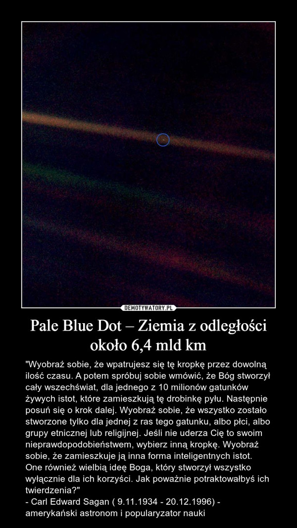 """Pale Blue Dot – Ziemia z odległości około 6,4 mld km – """"Wyobraź sobie, że wpatrujesz się tę kropkę przez dowolną ilość czasu. A potem spróbuj sobie wmówić, że Bóg stworzył cały wszechświat, dla jednego z 10 milionów gatunków żywych istot, które zamieszkują tę drobinkę pyłu. Następnie posuń się o krok dalej. Wyobraź sobie, że wszystko zostało stworzone tylko dla jednej z ras tego gatunku, albo płci, albo grupy etnicznej lub religijnej. Jeśli nie uderza Cię to swoim nieprawdopodobieństwem, wybierz inną kropkę. Wyobraź sobie, że zamieszkuje ją inna forma inteligentnych istot. One również wielbią ideę Boga, który stworzył wszystko wyłącznie dla ich korzyści. Jak poważnie potraktowałbyś ich twierdzenia?"""" - Carl Edward Sagan ( 9.11.1934 - 20.12.1996) - amerykański astronom i popularyzator nauki"""