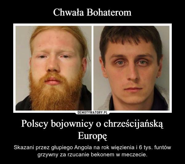 Polscy bojownicy o chrześcijańską Europę – Skazani przez głupiego Angola na rok więzienia i 6 tys. funtów grzywny za rzucanie bekonem w meczecie.