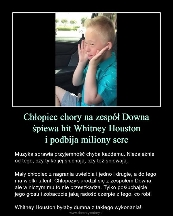 Chłopiec chory na zespół Downaśpiewa hit Whitney Houstoni podbija miliony serc – Muzyka sprawia przyjemność chyba każdemu. Niezależnie od tego, czy tylko jej słuchają, czy też śpiewają.Mały chłopiec z nagrania uwielbia i jedno i drugie, a do tego ma wielki talent. Chłopczyk urodził się z zespołem Downa, ale w niczym mu to nie przeszkadza. Tylko posłuchajcie jego głosu i zobaczcie jaką radość czerpie z tego, co robi!Whitney Houston byłaby dumna z takiego wykonania!
