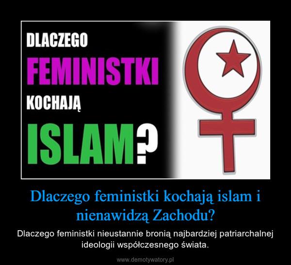 Dlaczego feministki kochają islam i nienawidzą Zachodu? – Dlaczego feministki nieustannie bronią najbardziej patriarchalnej ideologii współczesnego świata.
