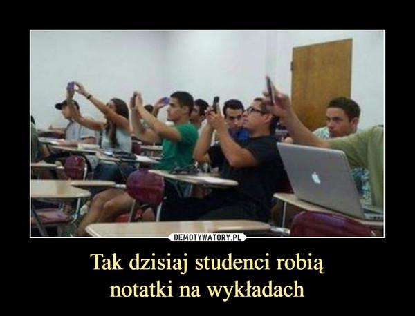Tak dzisiaj studenci robiąnotatki na wykładach –