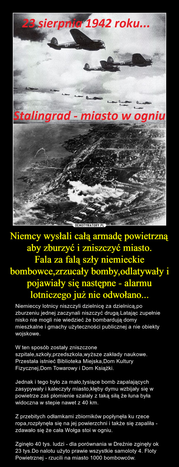 Niemcy wysłali całą armadę powietrzną aby zburzyć i zniszczyć miasto.Fala za falą szły niemieckie bombowce,zrzucały bomby,odlatywały i pojawiały się następne - alarmu lotniczego już nie odwołano... – Niemieccy lotnicy niszczyli dzielnicę za dzielnicą,po zburzeniu jednej zaczynali niszczyć drugą.Latając zupełnie nisko nie mogli nie wiedzieć że bombardują domy mieszkalne i gmachy użyteczności publicznej a nie obiekty wojskowe.W ten sposób zostały zniszczone szpitale,szkoły,przedszkola,wyższe zakłady naukowe.Przestała istnieć Biblioteka Miejska,Dom Kultury Fizycznej,Dom Towarowy i Dom Książki.Jednak i tego było za mało,tysiące bomb zapalających zasypywały i kaleczyły miasto,kłęby dymu wzbijały się w powietrze zaś płomienie szalały z taką siłą że łuna była widoczna w stepie nawet z 40 km.Z przebitych odłamkami zbiorników popłynęła ku rzece ropa,rozpłynęła się na jej powierzchni i także się zapaliła - zdawało się że cała Wołga stoi w ogniu. Zginęło 40 tys. ludzi - dla porównania w Dreźnie zginęły ok 23 tys.Do nalotu użyto prawie wszystkie samoloty 4. Floty Powietrznej - rzucili na miasto 1000 bombowców.