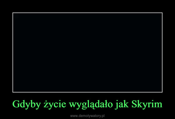 Gdyby życie wyglądało jak Skyrim –