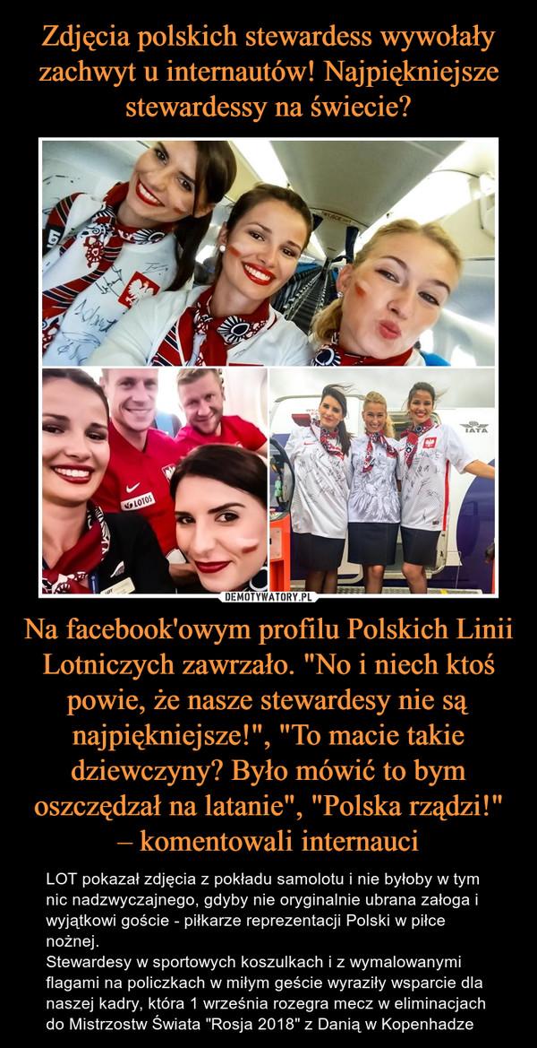 """Na facebook'owym profilu Polskich Linii Lotniczych zawrzało. """"No i niech ktoś powie, że nasze stewardesy nie są najpiękniejsze!"""", """"To macie takie dziewczyny? Było mówić to bym oszczędzał na latanie"""", """"Polska rządzi!"""" – komentowali internauci – LOT pokazał zdjęcia z pokładu samolotu i nie byłoby w tym nic nadzwyczajnego, gdyby nie oryginalnie ubrana załoga i wyjątkowi goście - piłkarze reprezentacji Polski w piłce nożnej.Stewardesy w sportowych koszulkach i z wymalowanymi flagami na policzkach w miłym geście wyraziły wsparcie dla naszej kadry, która 1 września rozegra mecz w eliminacjach do Mistrzostw Świata """"Rosja 2018"""" z Danią w Kopenhadze"""