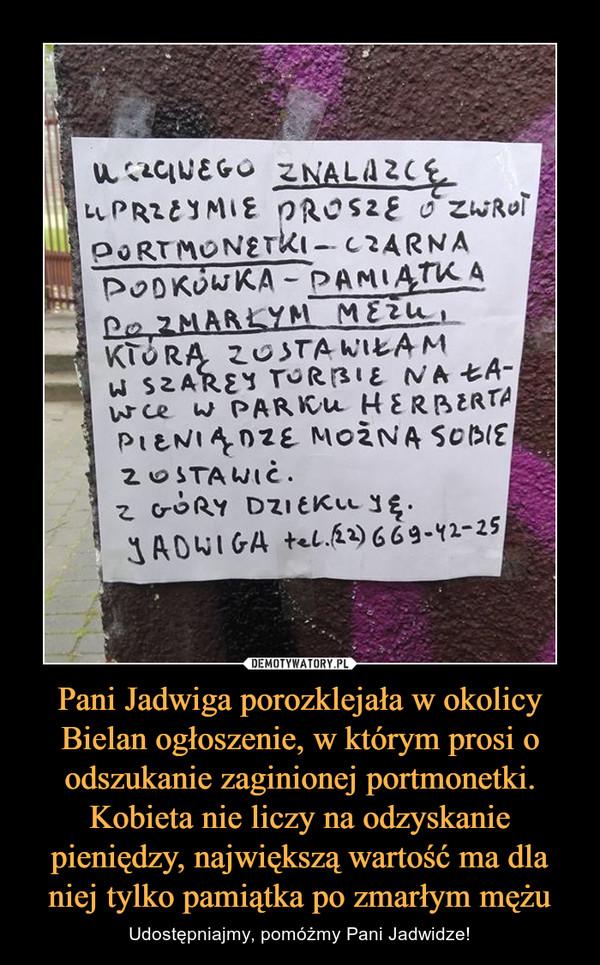 Pani Jadwiga porozklejała w okolicy Bielan ogłoszenie, w którym prosi o odszukanie zaginionej portmonetki. Kobieta nie liczy na odzyskanie pieniędzy, największą wartość ma dla niej tylko pamiątka po zmarłym mężu – Udostępniajmy, pomóżmy Pani Jadwidze! UCZCIWEGO ZNALAZCĘ UPRZEJMIE PROSZĘ O ZWROT PORTMONETKI - CZARNA PODKÓWKA - PAMIĄTKA PO ZMARŁYM MĘŻU, KTÓRĄ ZOSTAWIŁAM W SZAREJ TORBIE NA ŁAWCE W PARKU HERBERTA PIENIĄDZE MOŻNA SOBIE ZOSTAWIĆZ GÓRY DZIĘKUJĘJADWIGA